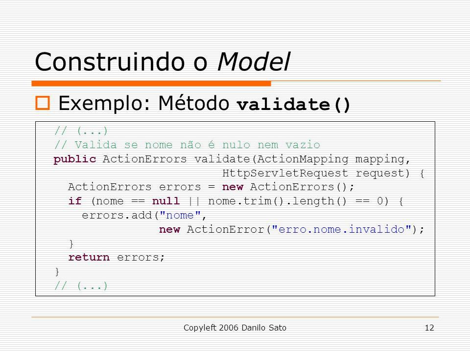 Copyleft 2006 Danilo Sato12 Construindo o Model  Exemplo: Método validate() // (...) // Valida se nome não é nulo nem vazio public ActionErrors validate(ActionMapping mapping, HttpServletRequest request) { ActionErrors errors = new ActionErrors(); if (nome == null || nome.trim().length() == 0) { errors.add( nome , new ActionError( erro.nome.invalido ); } return errors; } // (...)