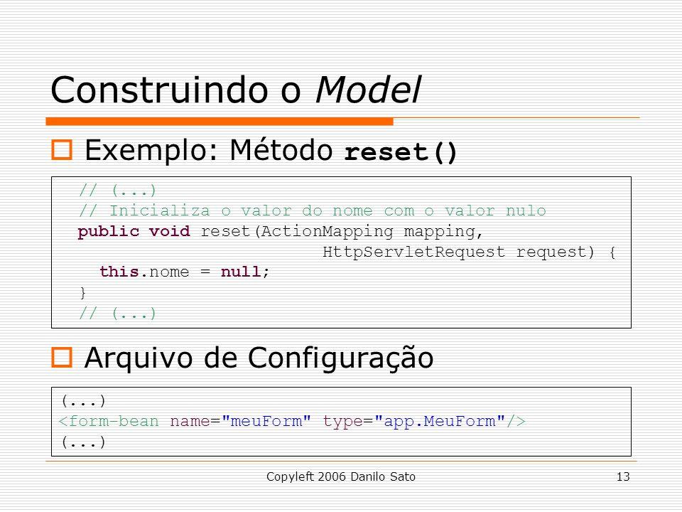 Copyleft 2006 Danilo Sato13 Construindo o Model  Exemplo: Método reset()  Arquivo de Configuração // (...) // Inicializa o valor do nome com o valor nulo public void reset(ActionMapping mapping, HttpServletRequest request) { this.nome = null; } // (...) (...) (...)