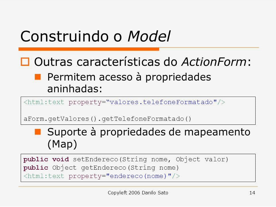 Copyleft 2006 Danilo Sato14 Construindo o Model  Outras características do ActionForm: Permitem acesso à propriedades aninhadas: Suporte à propriedades de mapeamento (Map) aForm.getValores().getTelefoneFormatado() public void setEndereco(String nome, Object valor) public Object getEndereco(String nome)