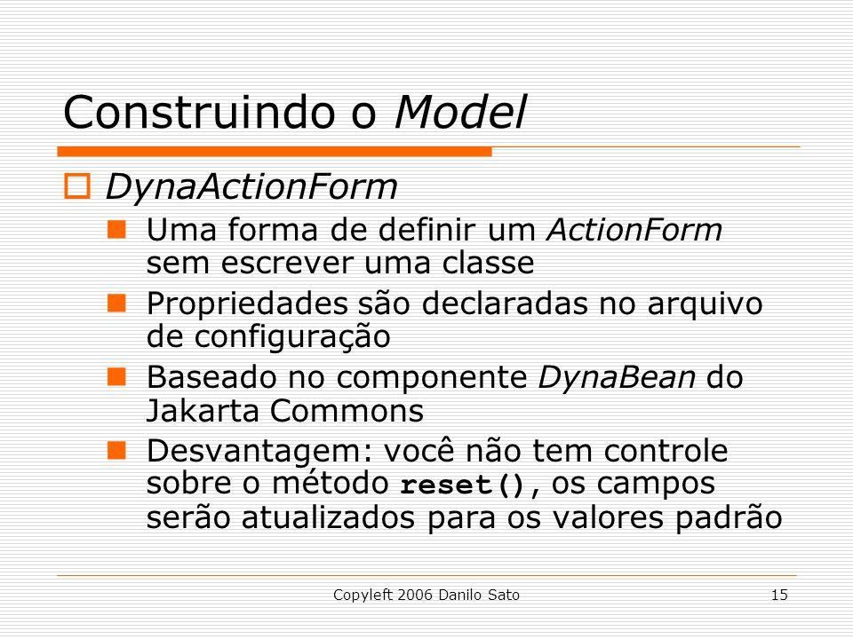 Copyleft 2006 Danilo Sato15 Construindo o Model  DynaActionForm Uma forma de definir um ActionForm sem escrever uma classe Propriedades são declaradas no arquivo de configuração Baseado no componente DynaBean do Jakarta Commons Desvantagem: você não tem controle sobre o método reset(), os campos serão atualizados para os valores padrão