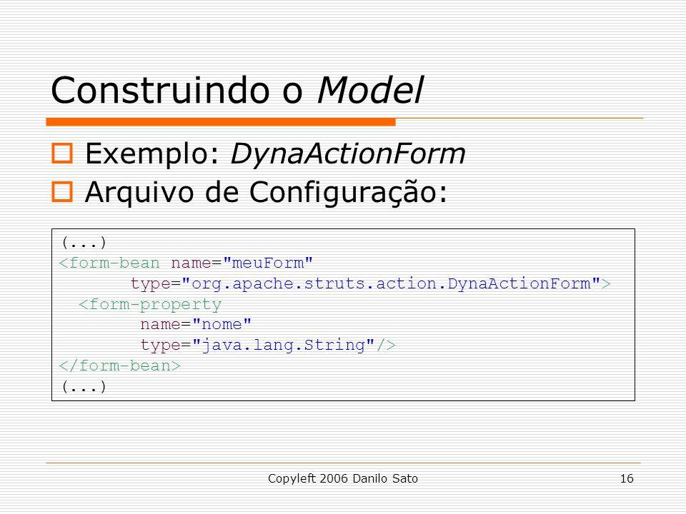 Copyleft 2006 Danilo Sato16 Construindo o Model  Exemplo: DynaActionForm  Arquivo de Configuração: (...) <form-bean name= meuForm type= org.apache.struts.action.DynaActionForm > <form-property name= nome type= java.lang.String /> (...)