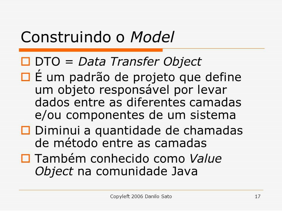 Copyleft 2006 Danilo Sato17 Construindo o Model  DTO = Data Transfer Object  É um padrão de projeto que define um objeto responsável por levar dados entre as diferentes camadas e/ou componentes de um sistema  Diminui a quantidade de chamadas de método entre as camadas  Também conhecido como Value Object na comunidade Java