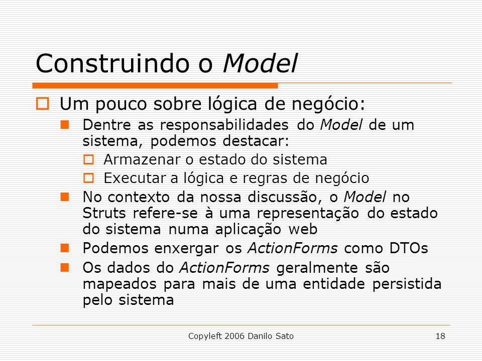 Copyleft 2006 Danilo Sato18 Construindo o Model  Um pouco sobre lógica de negócio: Dentre as responsabilidades do Model de um sistema, podemos destacar:  Armazenar o estado do sistema  Executar a lógica e regras de negócio No contexto da nossa discussão, o Model no Struts refere-se à uma representação do estado do sistema numa aplicação web Podemos enxergar os ActionForms como DTOs Os dados do ActionForms geralmente são mapeados para mais de uma entidade persistida pelo sistema