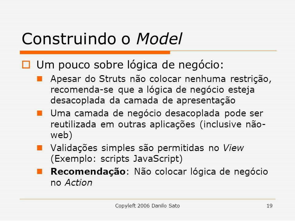Copyleft 2006 Danilo Sato19 Construindo o Model  Um pouco sobre lógica de negócio: Apesar do Struts não colocar nenhuma restrição, recomenda-se que a lógica de negócio esteja desacoplada da camada de apresentação Uma camada de negócio desacoplada pode ser reutilizada em outras aplicações (inclusive não- web) Validações simples são permitidas no View (Exemplo: scripts JavaScript) Recomendação: Não colocar lógica de negócio no Action