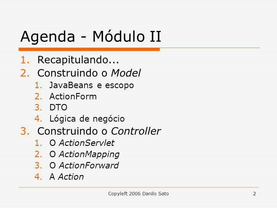 Copyleft 2006 Danilo Sato2 Agenda - Módulo II 1.Recapitulando... 2.Construindo o Model 1.JavaBeans e escopo 2.ActionForm 3.DTO 4.Lógica de negócio 3.C