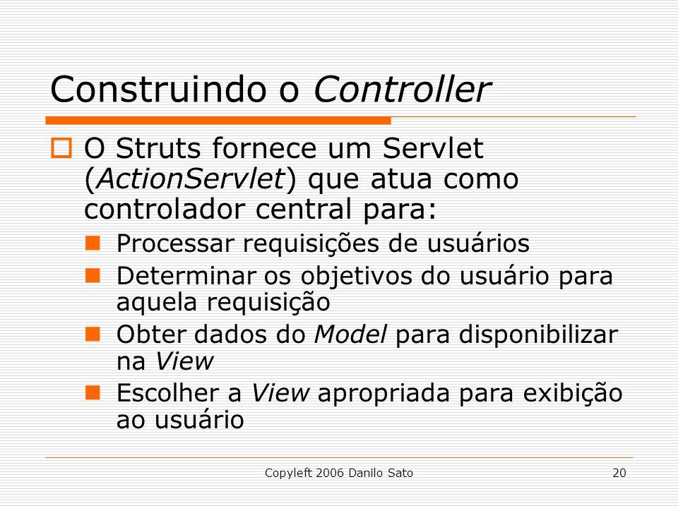 Copyleft 2006 Danilo Sato20 Construindo o Controller  O Struts fornece um Servlet (ActionServlet) que atua como controlador central para: Processar requisições de usuários Determinar os objetivos do usuário para aquela requisição Obter dados do Model para disponibilizar na View Escolher a View apropriada para exibição ao usuário