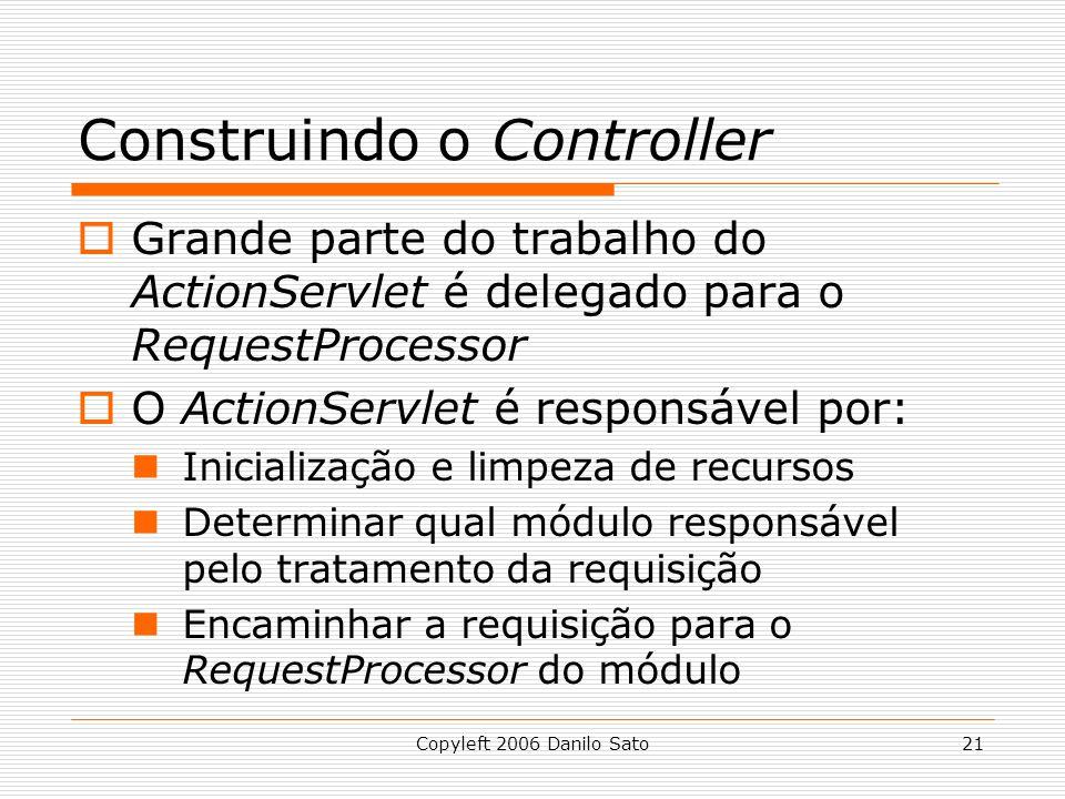 Copyleft 2006 Danilo Sato21 Construindo o Controller  Grande parte do trabalho do ActionServlet é delegado para o RequestProcessor  O ActionServlet é responsável por: Inicialização e limpeza de recursos Determinar qual módulo responsável pelo tratamento da requisição Encaminhar a requisição para o RequestProcessor do módulo