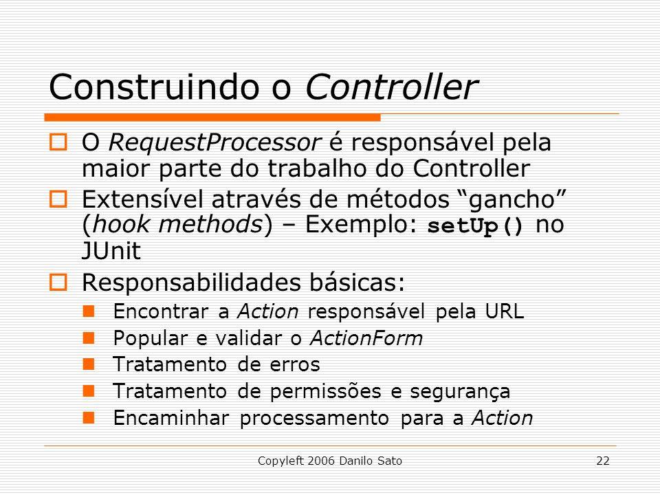 Copyleft 2006 Danilo Sato22 Construindo o Controller  O RequestProcessor é responsável pela maior parte do trabalho do Controller  Extensível através de métodos gancho (hook methods) – Exemplo: setUp() no JUnit  Responsabilidades básicas: Encontrar a Action responsável pela URL Popular e validar o ActionForm Tratamento de erros Tratamento de permissões e segurança Encaminhar processamento para a Action