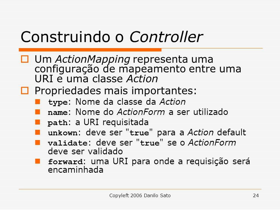 Copyleft 2006 Danilo Sato24 Construindo o Controller  Um ActionMapping representa uma configuração de mapeamento entre uma URI e uma classe Action  Propriedades mais importantes: type : Nome da classe da Action name : Nome do ActionForm a ser utilizado path : a URI requisitada unkown : deve ser true para a Action default validate : deve ser true se o ActionForm deve ser validado forward : uma URI para onde a requisição será encaminhada
