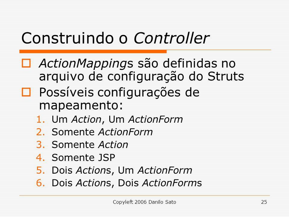 Copyleft 2006 Danilo Sato25 Construindo o Controller  ActionMappings são definidas no arquivo de configuração do Struts  Possíveis configurações de mapeamento: 1.Um Action, Um ActionForm 2.Somente ActionForm 3.Somente Action 4.Somente JSP 5.Dois Actions, Um ActionForm 6.Dois Actions, Dois ActionForms