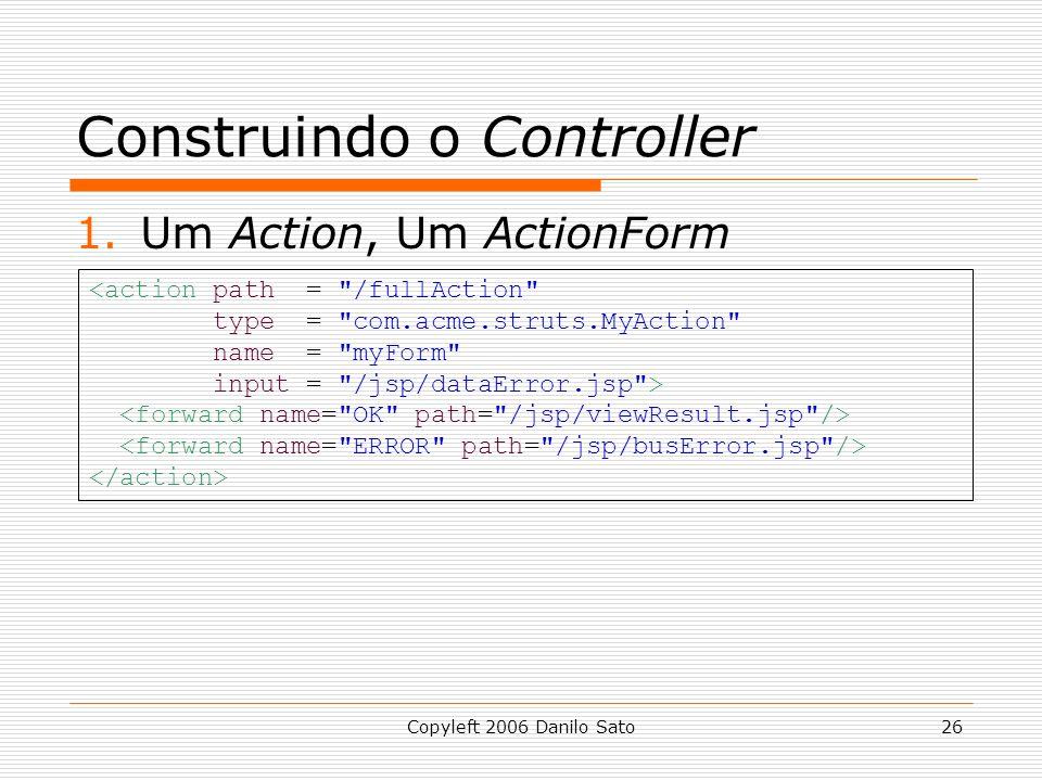 Copyleft 2006 Danilo Sato26 Construindo o Controller 1.Um Action, Um ActionForm <action path = /fullAction type = com.acme.struts.MyAction name = myForm input = /jsp/dataError.jsp >
