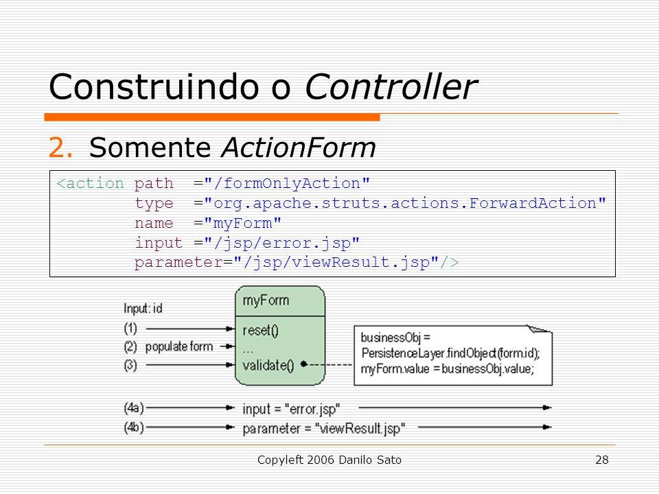 Copyleft 2006 Danilo Sato28 Construindo o Controller 2.Somente ActionForm <action path = /formOnlyAction type = org.apache.struts.actions.ForwardAction name = myForm input = /jsp/error.jsp parameter= /jsp/viewResult.jsp />