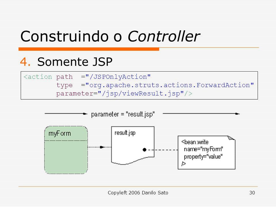 Copyleft 2006 Danilo Sato30 Construindo o Controller 4.Somente JSP <action path = /JSPOnlyAction type = org.apache.struts.actions.ForwardAction parameter= /jsp/viewResult.jsp />