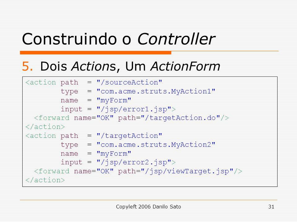 Copyleft 2006 Danilo Sato31 Construindo o Controller 5.Dois Actions, Um ActionForm <action path = /sourceAction type = com.acme.struts.MyAction1 name = myForm input = /jsp/error1.jsp > <action path = /targetAction type = com.acme.struts.MyAction2 name = myForm input = /jsp/error2.jsp >