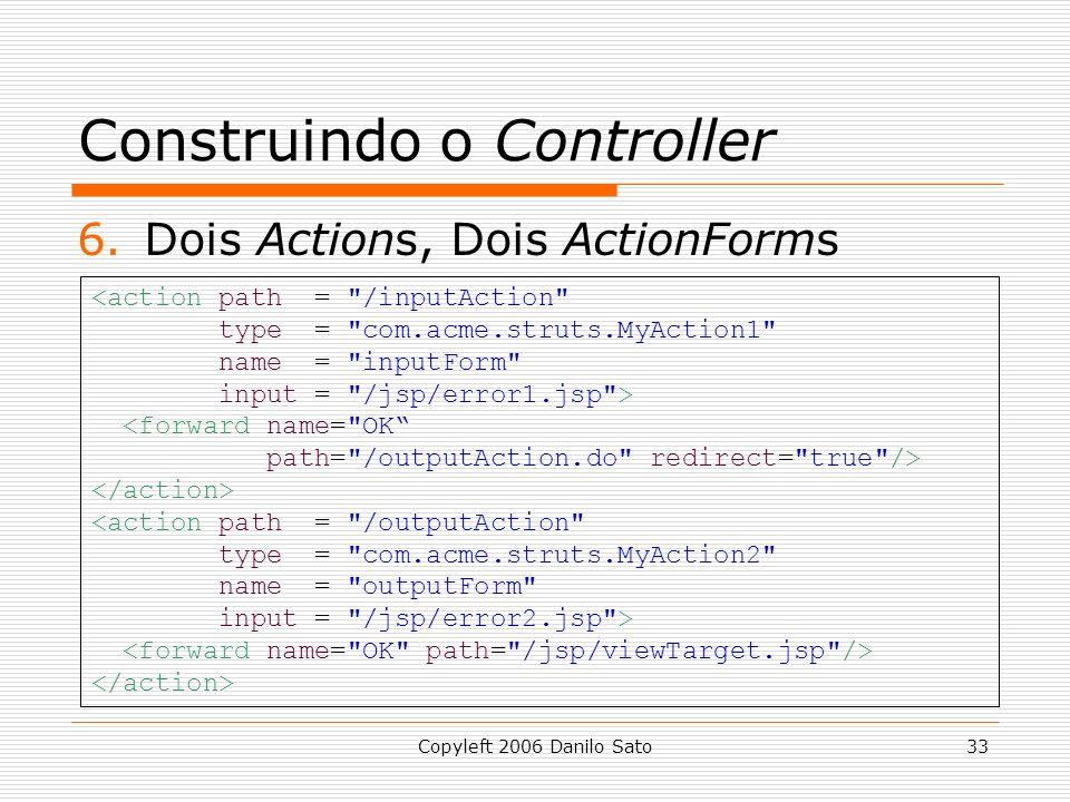 Copyleft 2006 Danilo Sato33 Construindo o Controller 6.Dois Actions, Dois ActionForms <action path = /inputAction type = com.acme.struts.MyAction1 name = inputForm input = /jsp/error1.jsp > <forward name= OK path= /outputAction.do redirect= true /> <action path = /outputAction type = com.acme.struts.MyAction2 name = outputForm input = /jsp/error2.jsp >