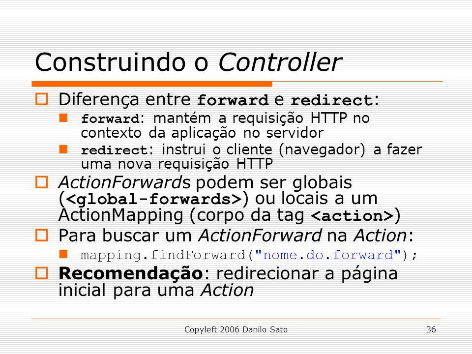 Copyleft 2006 Danilo Sato36 Construindo o Controller  Diferença entre forward e redirect : forward : mantém a requisição HTTP no contexto da aplicação no servidor redirect : instrui o cliente (navegador) a fazer uma nova requisição HTTP  ActionForwards podem ser globais ( ) ou locais a um ActionMapping (corpo da tag )  Para buscar um ActionForward na Action: mapping.findForward( nome.do.forward );  Recomendação: redirecionar a página inicial para uma Action