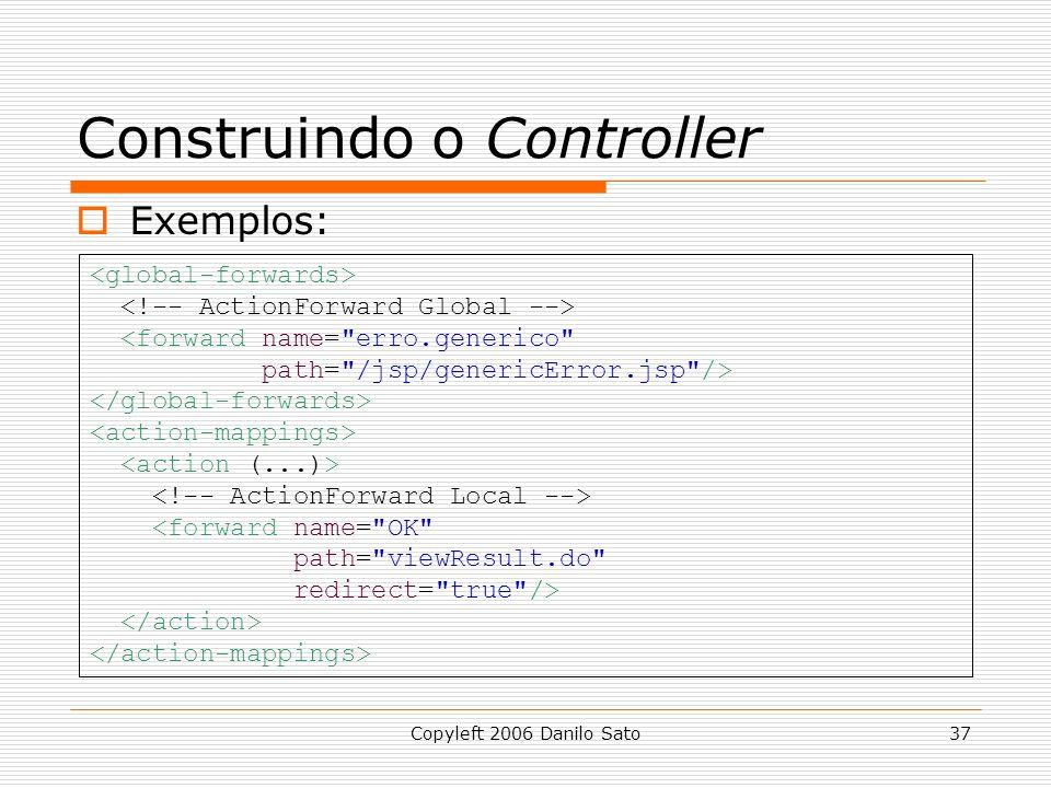Copyleft 2006 Danilo Sato37 Construindo o Controller  Exemplos: <forward name= erro.generico path= /jsp/genericError.jsp /> <forward name= OK path= viewResult.do redirect= true />