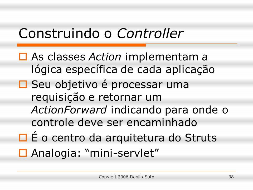 Copyleft 2006 Danilo Sato38 Construindo o Controller  As classes Action implementam a lógica específica de cada aplicação  Seu objetivo é processar uma requisição e retornar um ActionForward indicando para onde o controle deve ser encaminhado  É o centro da arquitetura do Struts  Analogia: mini-servlet