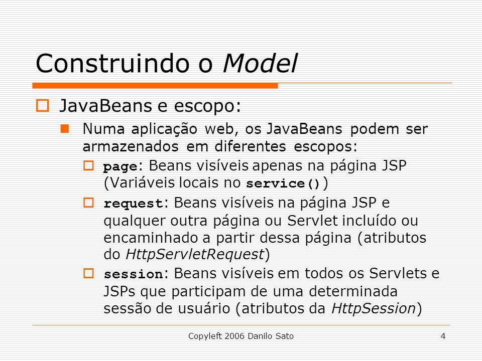 Copyleft 2006 Danilo Sato4 Construindo o Model  JavaBeans e escopo: Numa aplicação web, os JavaBeans podem ser armazenados em diferentes escopos:  page : Beans visíveis apenas na página JSP (Variáveis locais no service() )  request : Beans visíveis na página JSP e qualquer outra página ou Servlet incluído ou encaminhado a partir dessa página (atributos do HttpServletRequest)  session : Beans visíveis em todos os Servlets e JSPs que participam de uma determinada sessão de usuário (atributos da HttpSession)
