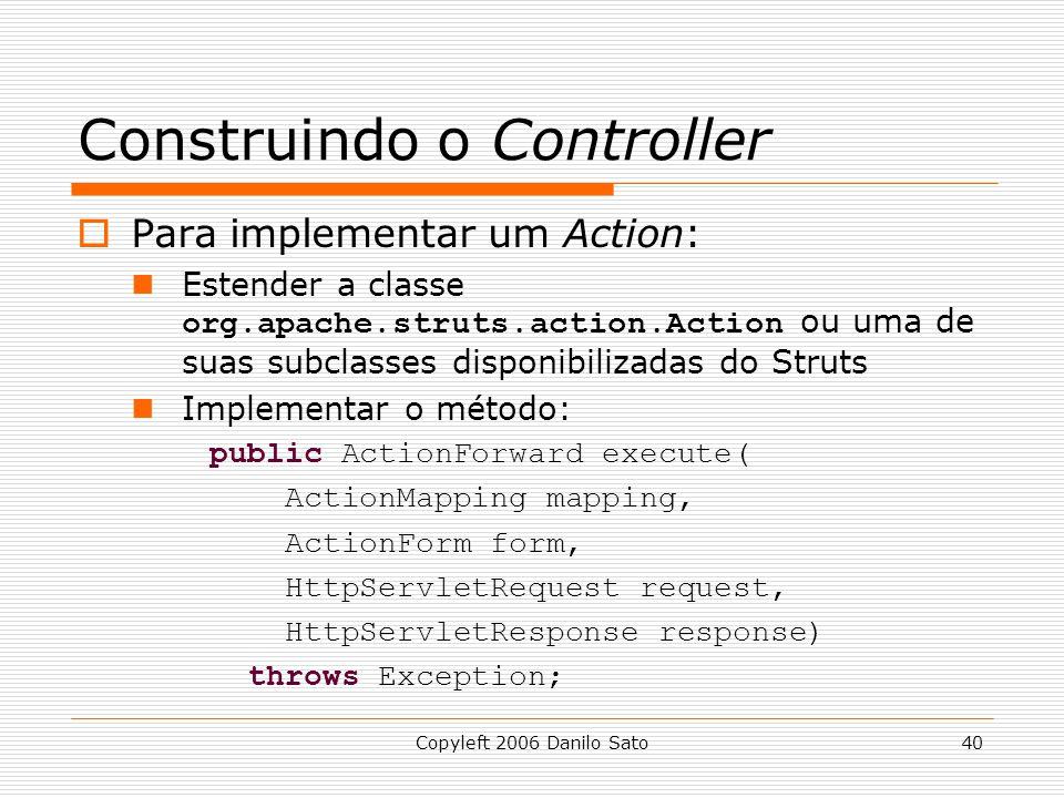 Copyleft 2006 Danilo Sato40 Construindo o Controller  Para implementar um Action: Estender a classe org.apache.struts.action.Action ou uma de suas subclasses disponibilizadas do Struts Implementar o método: public ActionForward execute( ActionMapping mapping, ActionForm form, HttpServletRequest request, HttpServletResponse response) throws Exception;