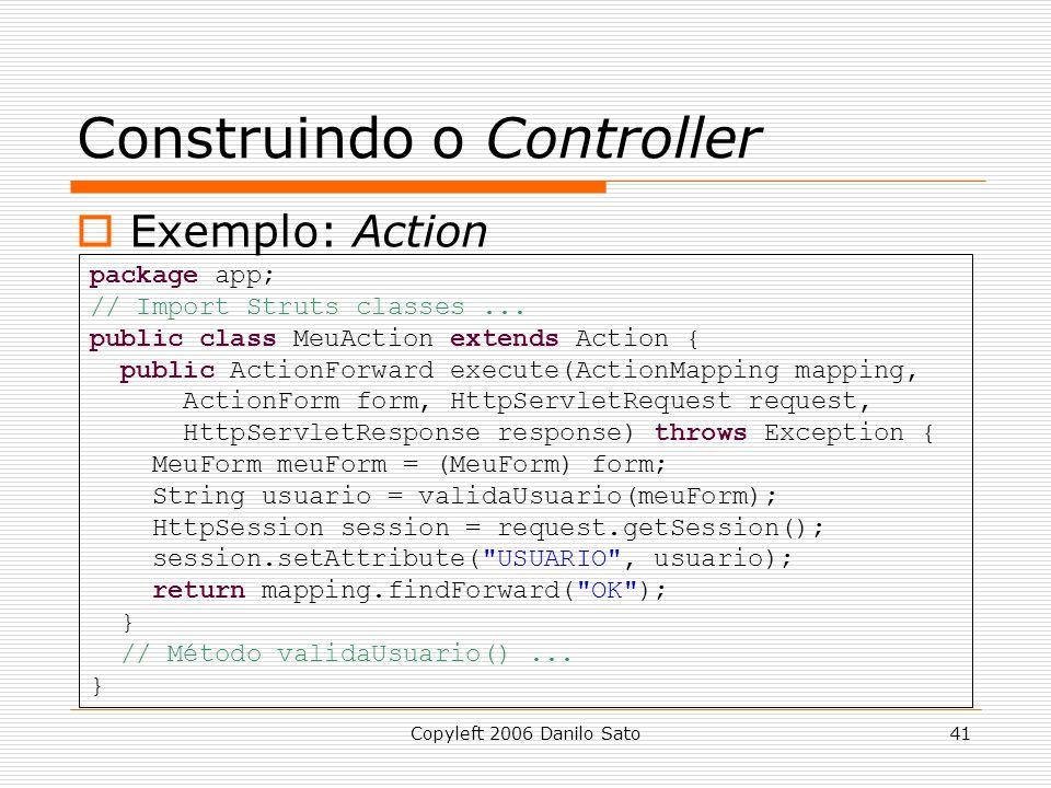 Copyleft 2006 Danilo Sato41 Construindo o Controller  Exemplo: Action package app; // Import Struts classes... public class MeuAction extends Action
