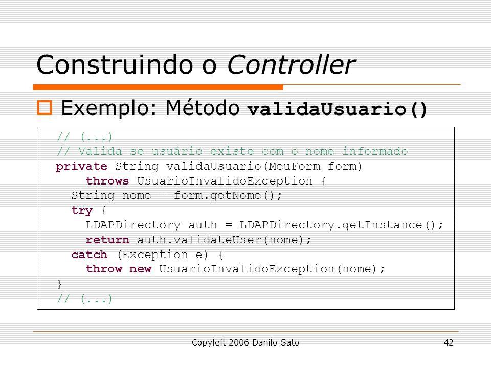 Copyleft 2006 Danilo Sato42 Construindo o Controller  Exemplo: Método validaUsuario() // (...) // Valida se usuário existe com o nome informado private String validaUsuario(MeuForm form) throws UsuarioInvalidoException { String nome = form.getNome(); try { LDAPDirectory auth = LDAPDirectory.getInstance(); return auth.validateUser(nome); catch (Exception e) { throw new UsuarioInvalidoException(nome); } // (...)