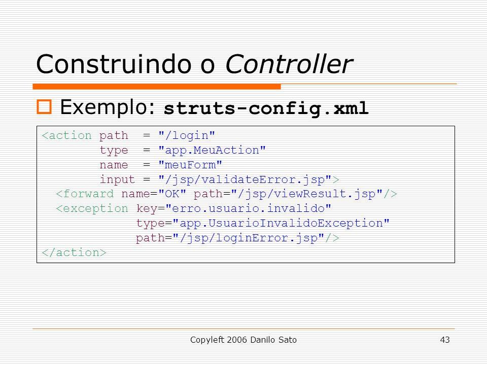 Copyleft 2006 Danilo Sato43 Construindo o Controller  Exemplo: struts-config.xml <action path = /login type = app.MeuAction name = meuForm input = /jsp/validateError.jsp > <exception key= erro.usuario.invalido type= app.UsuarioInvalidoException path= /jsp/loginError.jsp />