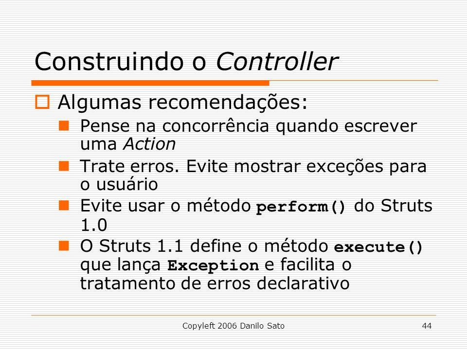 Copyleft 2006 Danilo Sato44 Construindo o Controller  Algumas recomendações: Pense na concorrência quando escrever uma Action Trate erros. Evite most