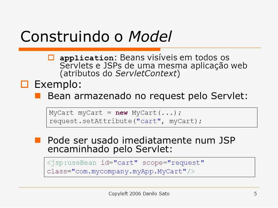 Copyleft 2006 Danilo Sato5 Construindo o Model  application : Beans visíveis em todos os Servlets e JSPs de uma mesma aplicação web (atributos do ServletContext)  Exemplo: Bean armazenado no request pelo Servlet: Pode ser usado imediatamente num JSP encaminhado pelo Servlet: MyCart myCart = new MyCart(...); request.setAttribute( cart , myCart);