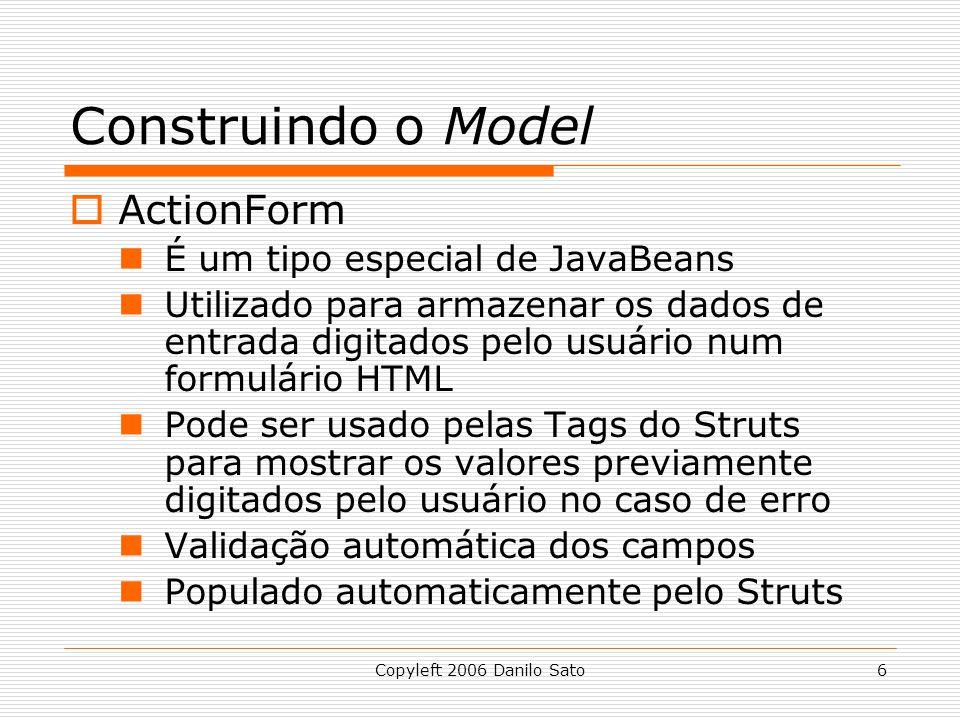 Copyleft 2006 Danilo Sato6 Construindo o Model  ActionForm É um tipo especial de JavaBeans Utilizado para armazenar os dados de entrada digitados pelo usuário num formulário HTML Pode ser usado pelas Tags do Struts para mostrar os valores previamente digitados pelo usuário no caso de erro Validação automática dos campos Populado automaticamente pelo Struts
