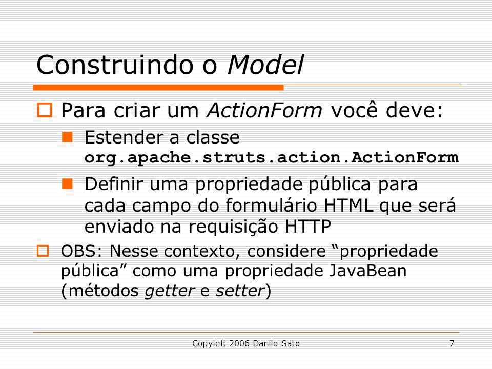 Copyleft 2006 Danilo Sato7 Construindo o Model  Para criar um ActionForm você deve: Estender a classe org.apache.struts.action.ActionForm Definir uma propriedade pública para cada campo do formulário HTML que será enviado na requisição HTTP  OBS: Nesse contexto, considere propriedade pública como uma propriedade JavaBean (métodos getter e setter)