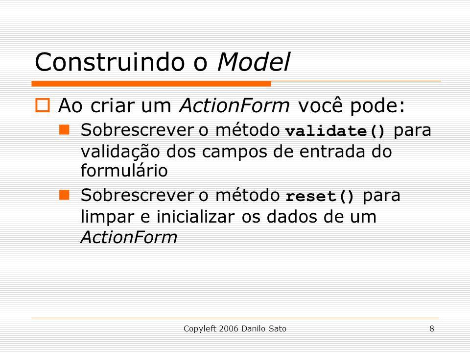 Copyleft 2006 Danilo Sato8 Construindo o Model  Ao criar um ActionForm você pode: Sobrescrever o método validate() para validação dos campos de entrada do formulário Sobrescrever o método reset() para limpar e inicializar os dados de um ActionForm