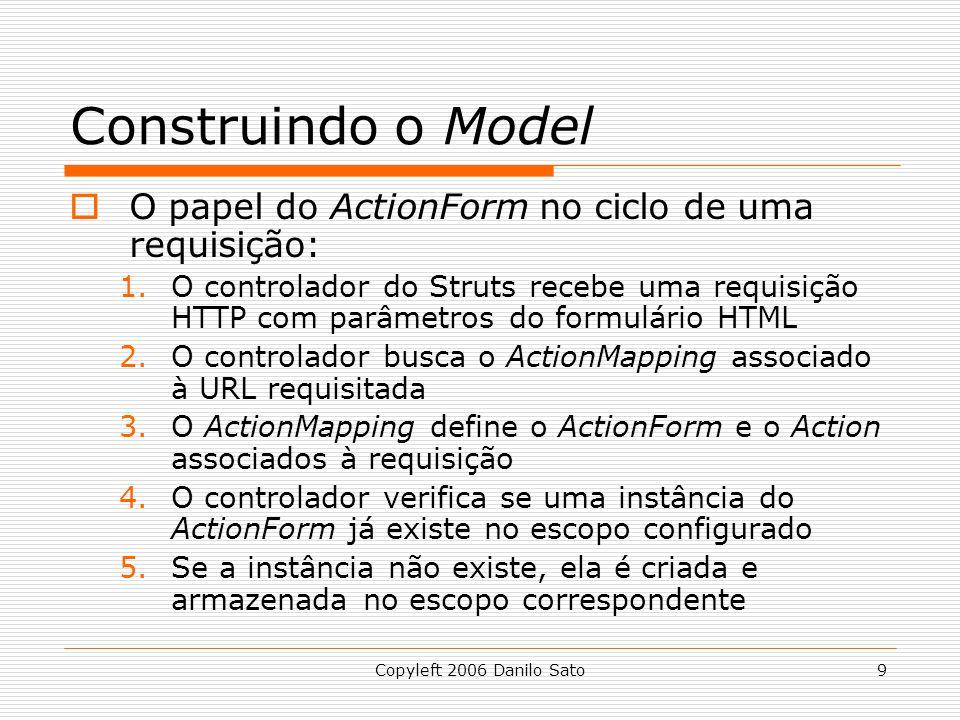 Copyleft 2006 Danilo Sato9 Construindo o Model  O papel do ActionForm no ciclo de uma requisição: 1.O controlador do Struts recebe uma requisição HTTP com parâmetros do formulário HTML 2.O controlador busca o ActionMapping associado à URL requisitada 3.O ActionMapping define o ActionForm e o Action associados à requisição 4.O controlador verifica se uma instância do ActionForm já existe no escopo configurado 5.Se a instância não existe, ela é criada e armazenada no escopo correspondente
