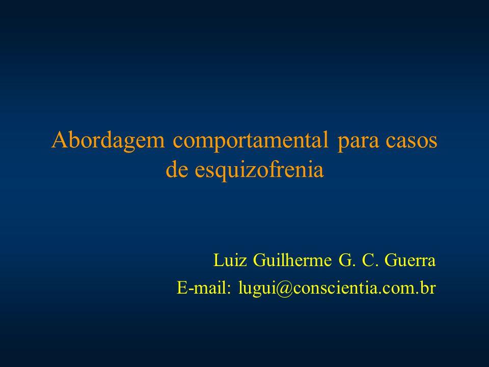 Abordagem comportamental para casos de esquizofrenia Luiz Guilherme G. C. Guerra E-mail: lugui@conscientia.com.br