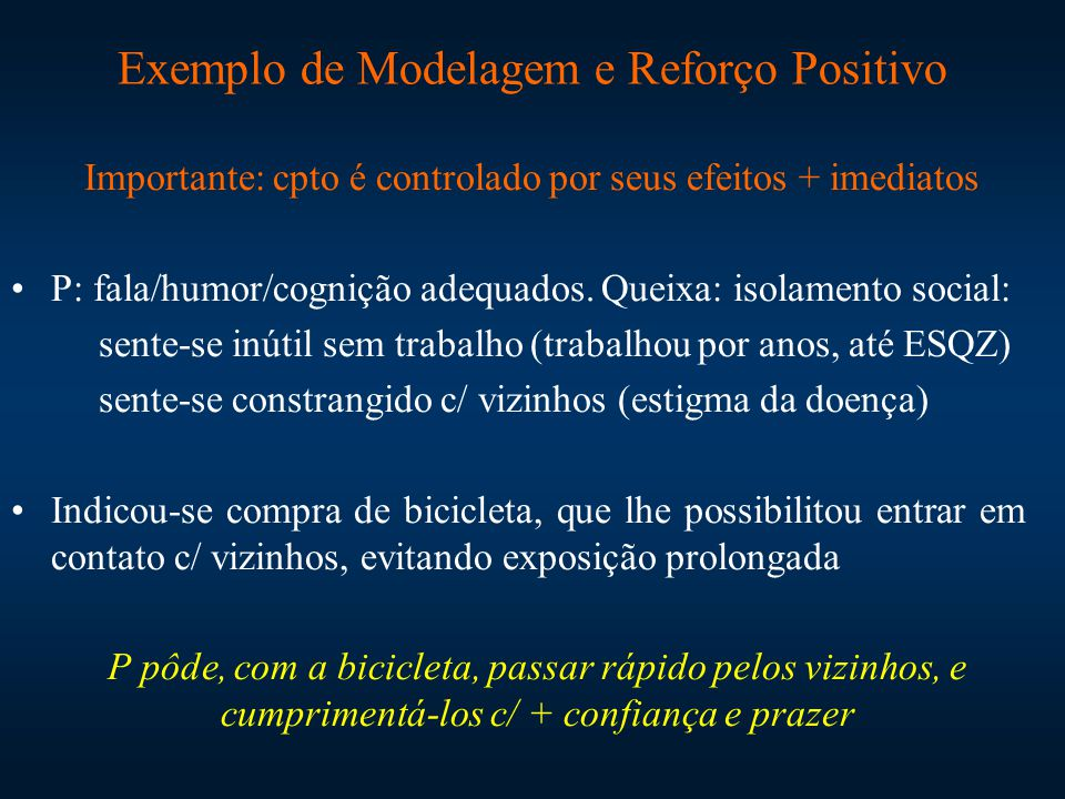 Exemplo de Modelagem e Reforço Positivo Importante: cpto é controlado por seus efeitos + imediatos P: fala/humor/cognição adequados. Queixa: isolament