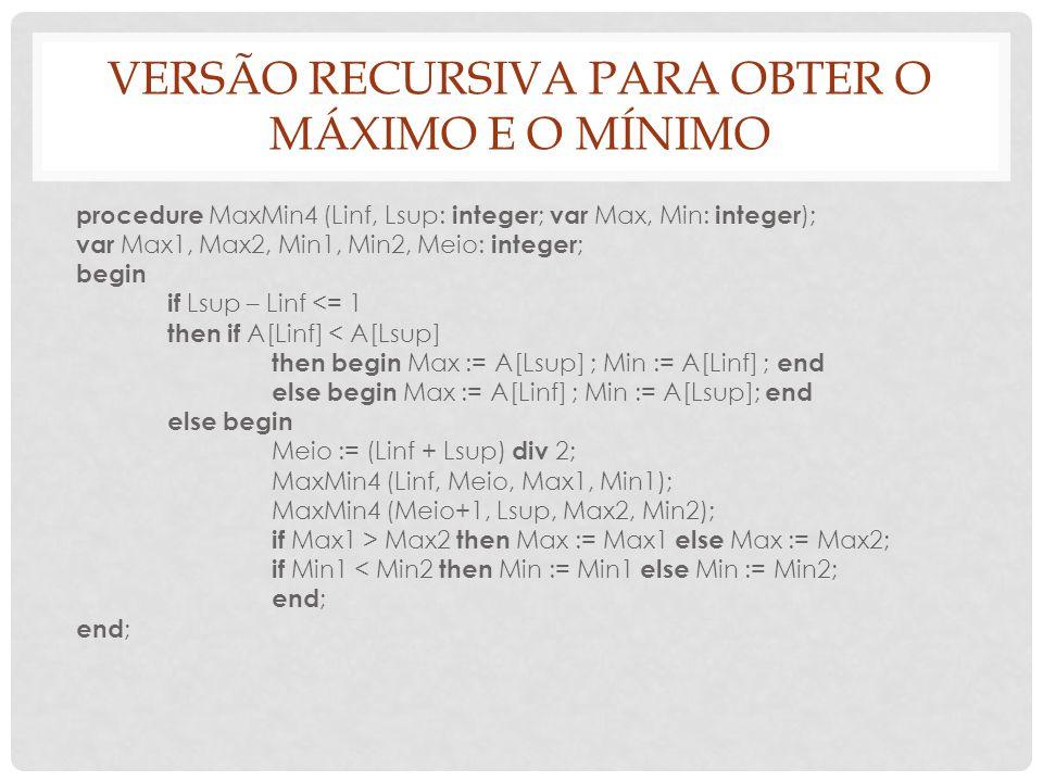 VERSÃO RECURSIVA PARA OBTER O MÁXIMO E O MÍNIMO procedure MaxMin4 (Linf, Lsup: integer ; var Max, Min: integer ); var Max1, Max2, Min1, Min2, Meio: in