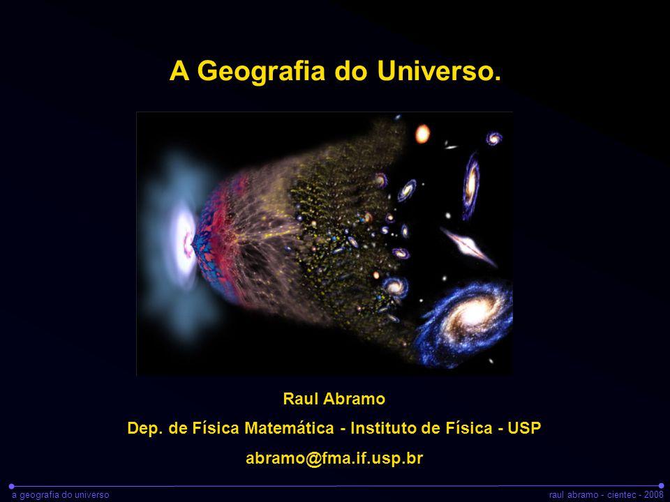 a geografia do universoraul abramo - cientec - 2008 A Geografia do Universo. Raul Abramo Dep. de Física Matemática - Instituto de Física - USP abramo@