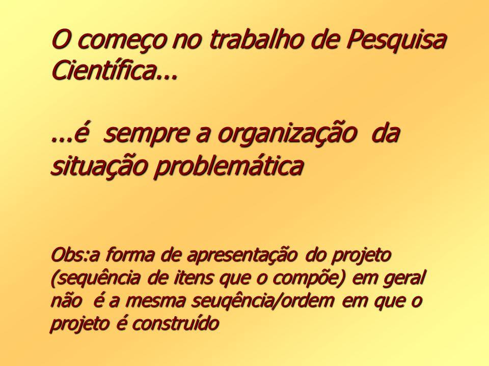 O começo no trabalho de Pesquisa Científica......é sempre a organiza ção da situa ção problemática Obs:a forma de apresentação do projeto (sequência d