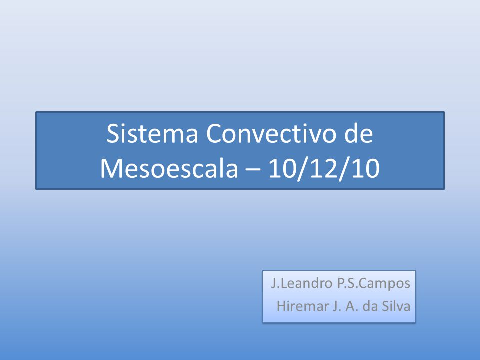 Sistema Convectivo de Mesoescala – 10/12/10 J.Leandro P.S.Campos Hiremar J. A. da Silva J.Leandro P.S.Campos Hiremar J. A. da Silva