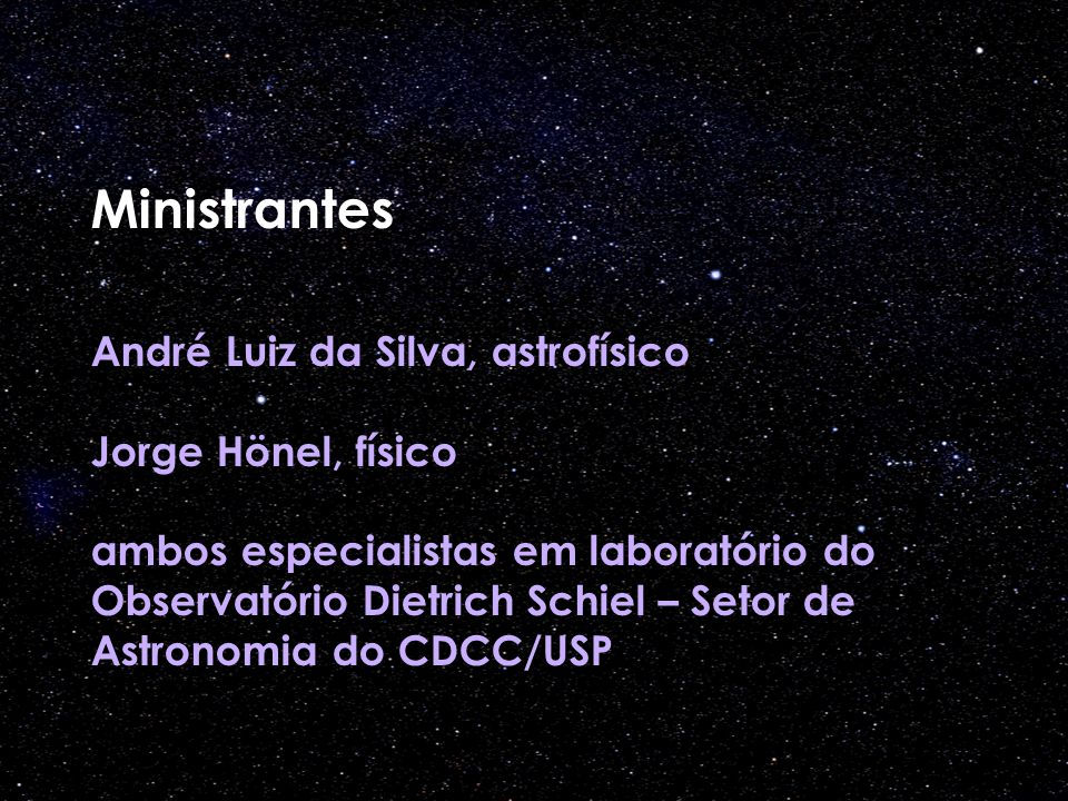 Ministrantes André Luiz da Silva, astrofísico Jorge Hönel, físico ambos especialistas em laboratório do Observatório Dietrich Schiel – Setor de Astronomia do CDCC/USP