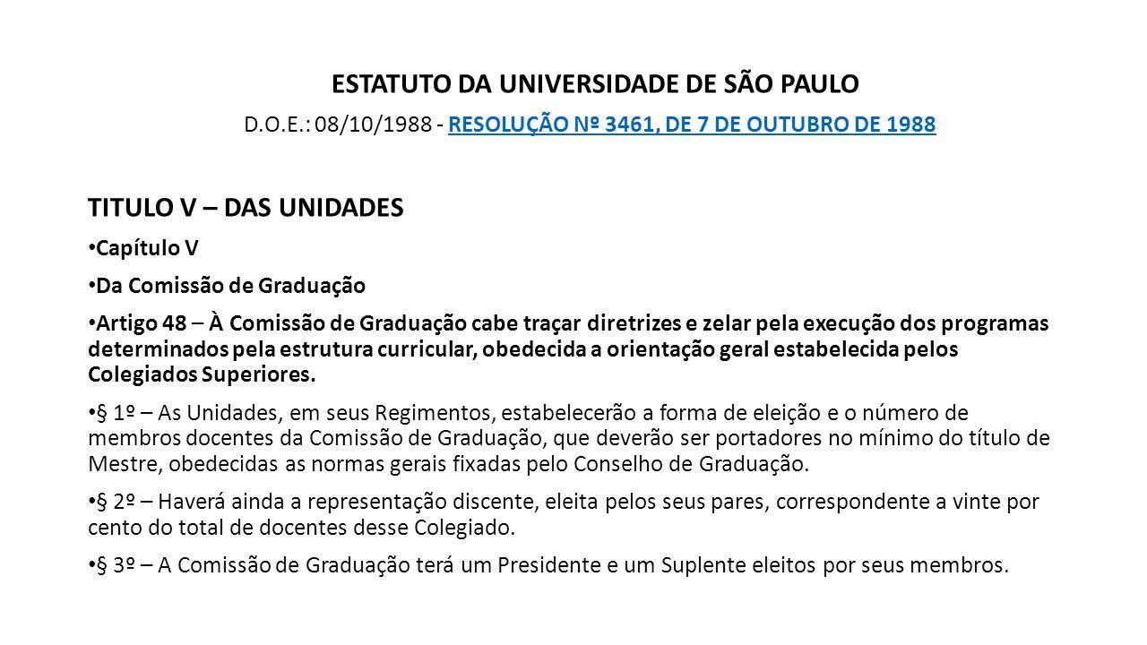ESTATUTO DA UNIVERSIDADE DE SÃO PAULO D.O.E.: 08/10/1988 - RESOLUÇÃO Nº 3461, DE 7 DE OUTUBRO DE 1988RESOLUÇÃO Nº 3461, DE 7 DE OUTUBRO DE 1988 TITULO V – DAS UNIDADES Capítulo V Da Comissão de Graduação Artigo 48 – À Comissão de Graduação cabe traçar diretrizes e zelar pela execução dos programas determinados pela estrutura curricular, obedecida a orientação geral estabelecida pelos Colegiados Superiores.