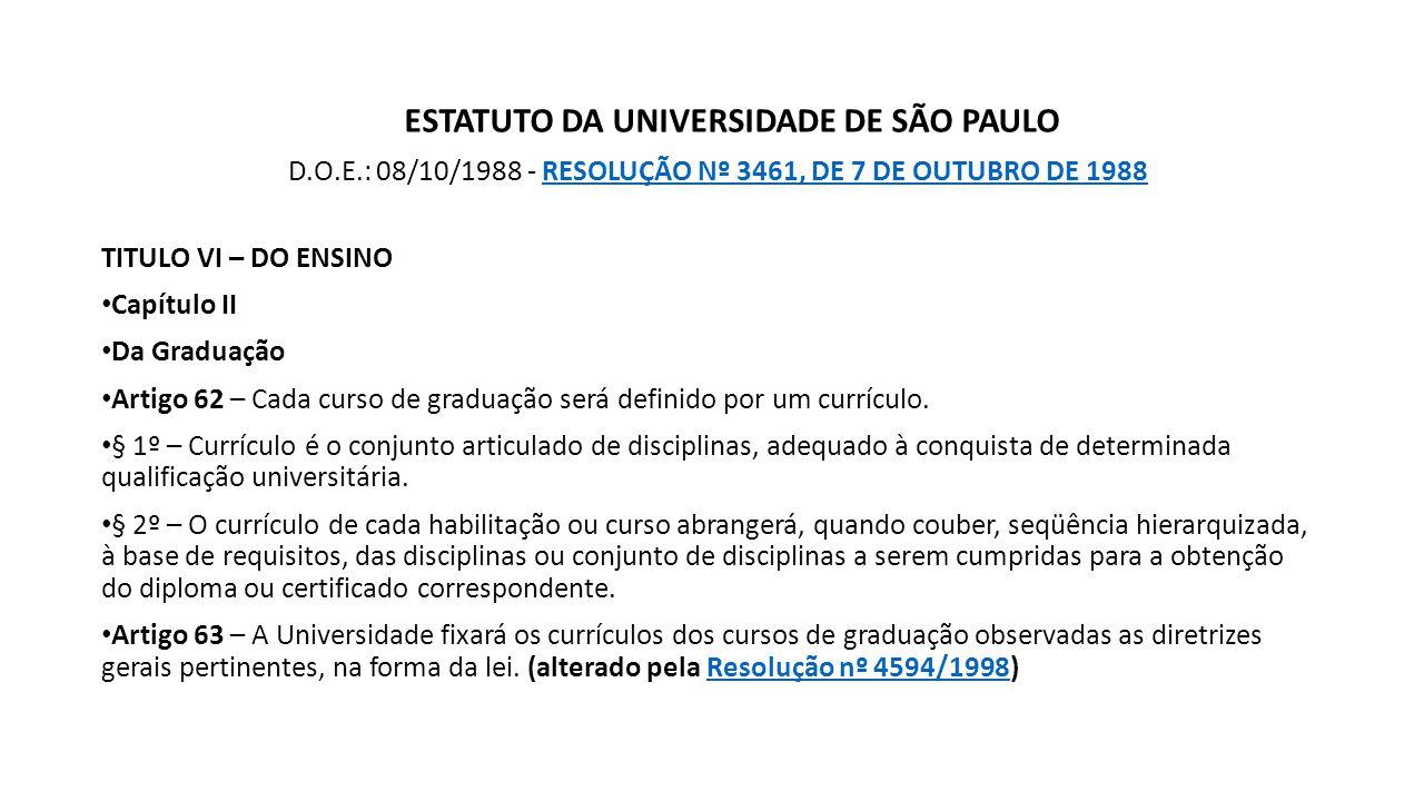 ESTATUTO DA UNIVERSIDADE DE SÃO PAULO D.O.E.: 08/10/1988 - RESOLUÇÃO Nº 3461, DE 7 DE OUTUBRO DE 1988RESOLUÇÃO Nº 3461, DE 7 DE OUTUBRO DE 1988 TITULO VI – DO ENSINO Capítulo II Da Graduação Artigo 62 – Cada curso de graduação será definido por um currículo.