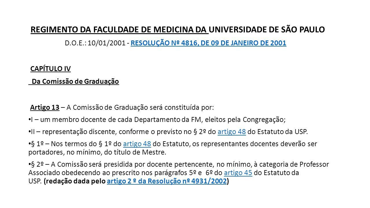 REGIMENTO DA FACULDADE DE MEDICINA DA UNIVERSIDADE DE SÃO PAULO D.O.E.: 10/01/2001 - RESOLUÇÃO Nº 4816, DE 09 DE JANEIRO DE 2001RESOLUÇÃO Nº 4816, DE 09 DE JANEIRO DE 2001 CAPÍTULO IV Da Comissão de Graduação Artigo 13 – A Comissão de Graduação será constituída por: I – um membro docente de cada Departamento da FM, eleitos pela Congregação; II – representação discente, conforme o previsto no § 2º do artigo 48 do Estatuto da USP.artigo 48 § 1º – Nos termos do § 1º do artigo 48 do Estatuto, os representantes docentes deverão ser portadores, no mínimo, do título de Mestre.