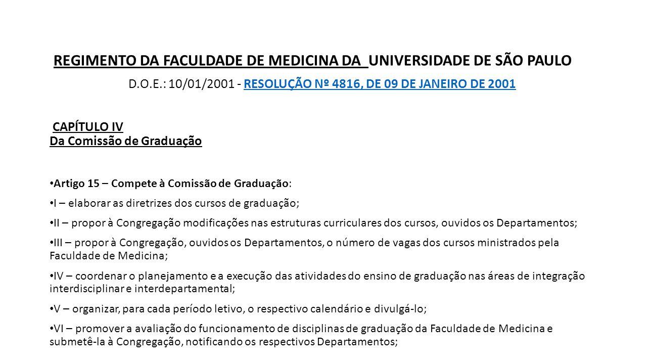 REGIMENTO DA FACULDADE DE MEDICINA DA UNIVERSIDADE DE SÃO PAULO D.O.E.: 10/01/2001 - RESOLUÇÃO Nº 4816, DE 09 DE JANEIRO DE 2001RESOLUÇÃO Nº 4816, DE 09 DE JANEIRO DE 2001 CAPÍTULO IV Da Comissão de Graduação Artigo 15 – Compete à Comissão de Graduação: I – elaborar as diretrizes dos cursos de graduação; II – propor à Congregação modificações nas estruturas curriculares dos cursos, ouvidos os Departamentos; III – propor à Congregação, ouvidos os Departamentos, o número de vagas dos cursos ministrados pela Faculdade de Medicina; IV – coordenar o planejamento e a execução das atividades do ensino de graduação nas áreas de integração interdisciplinar e interdepartamental; V – organizar, para cada período letivo, o respectivo calendário e divulgá-lo; VI – promover a avaliação do funcionamento de disciplinas de graduação da Faculdade de Medicina e submetê-la à Congregação, notificando os respectivos Departamentos;