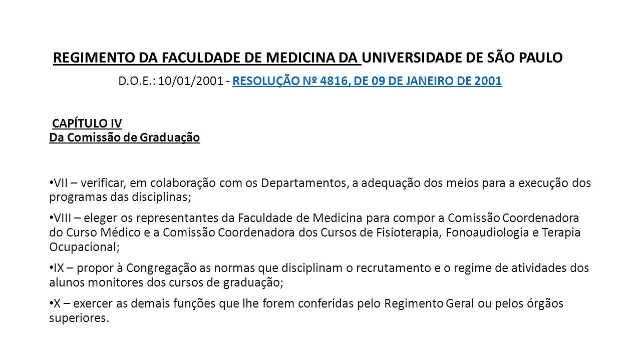 REGIMENTO DA FACULDADE DE MEDICINA DA UNIVERSIDADE DE SÃO PAULO D.O.E.: 10/01/2001 - RESOLUÇÃO Nº 4816, DE 09 DE JANEIRO DE 2001RESOLUÇÃO Nº 4816, DE 09 DE JANEIRO DE 2001 CAPÍTULO IV Da Comissão de Graduação VII – verificar, em colaboração com os Departamentos, a adequação dos meios para a execução dos programas das disciplinas; VIII – eleger os representantes da Faculdade de Medicina para compor a Comissão Coordenadora do Curso Médico e a Comissão Coordenadora dos Cursos de Fisioterapia, Fonoaudiologia e Terapia Ocupacional; IX – propor à Congregação as normas que disciplinam o recrutamento e o regime de atividades dos alunos monitores dos cursos de graduação; X – exercer as demais funções que lhe forem conferidas pelo Regimento Geral ou pelos órgãos superiores.
