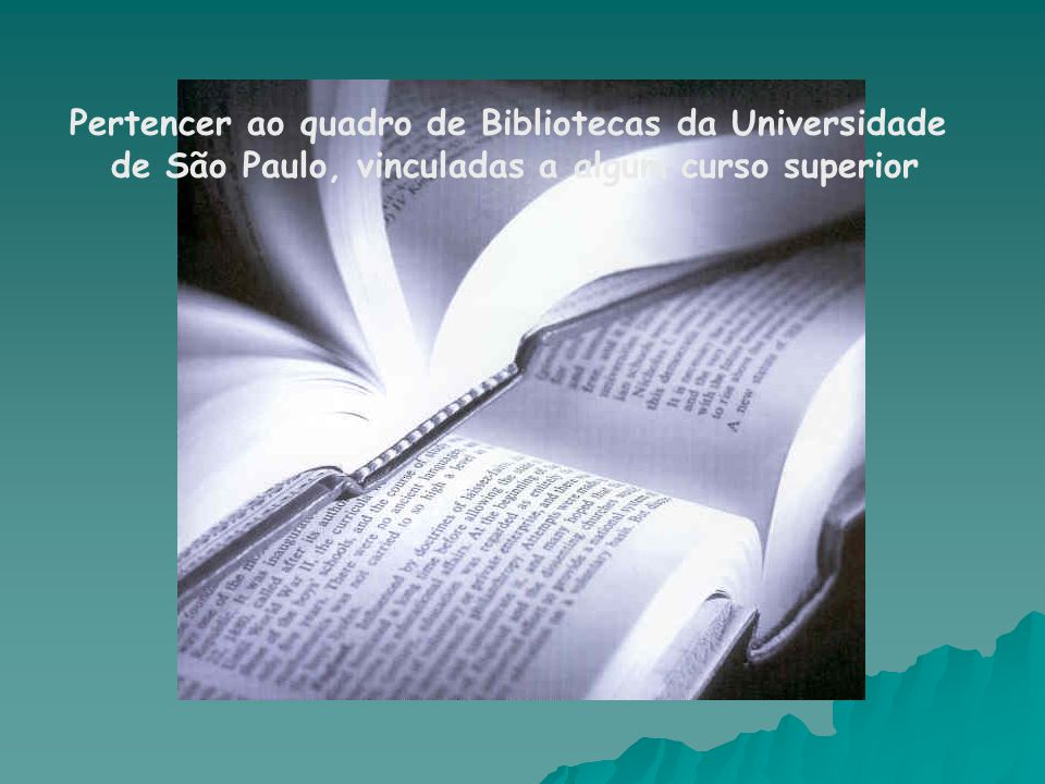 Pertencer ao quadro de Bibliotecas da Universidade de São Paulo, vinculadas a algum curso superior