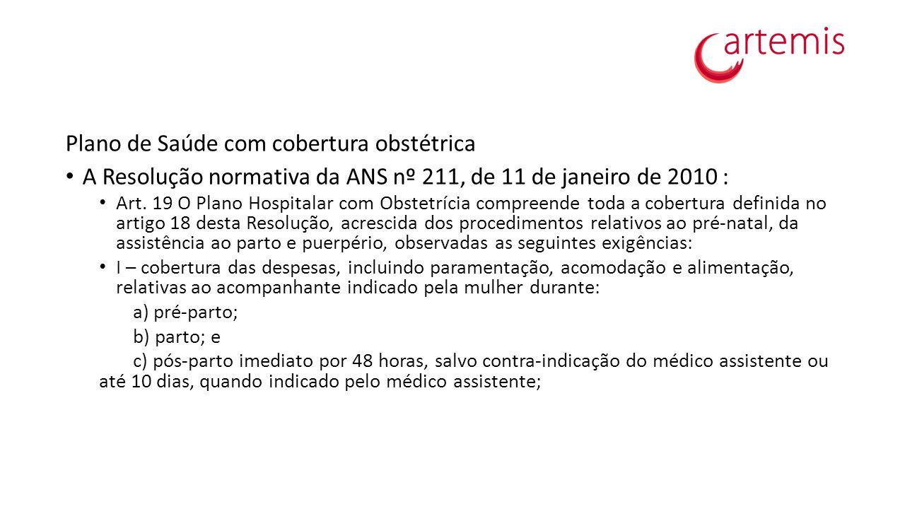 Plano de Saúde com cobertura obstétrica A Resolução normativa da ANS nº 211, de 11 de janeiro de 2010 : Art. 19 O Plano Hospitalar com Obstetrícia com