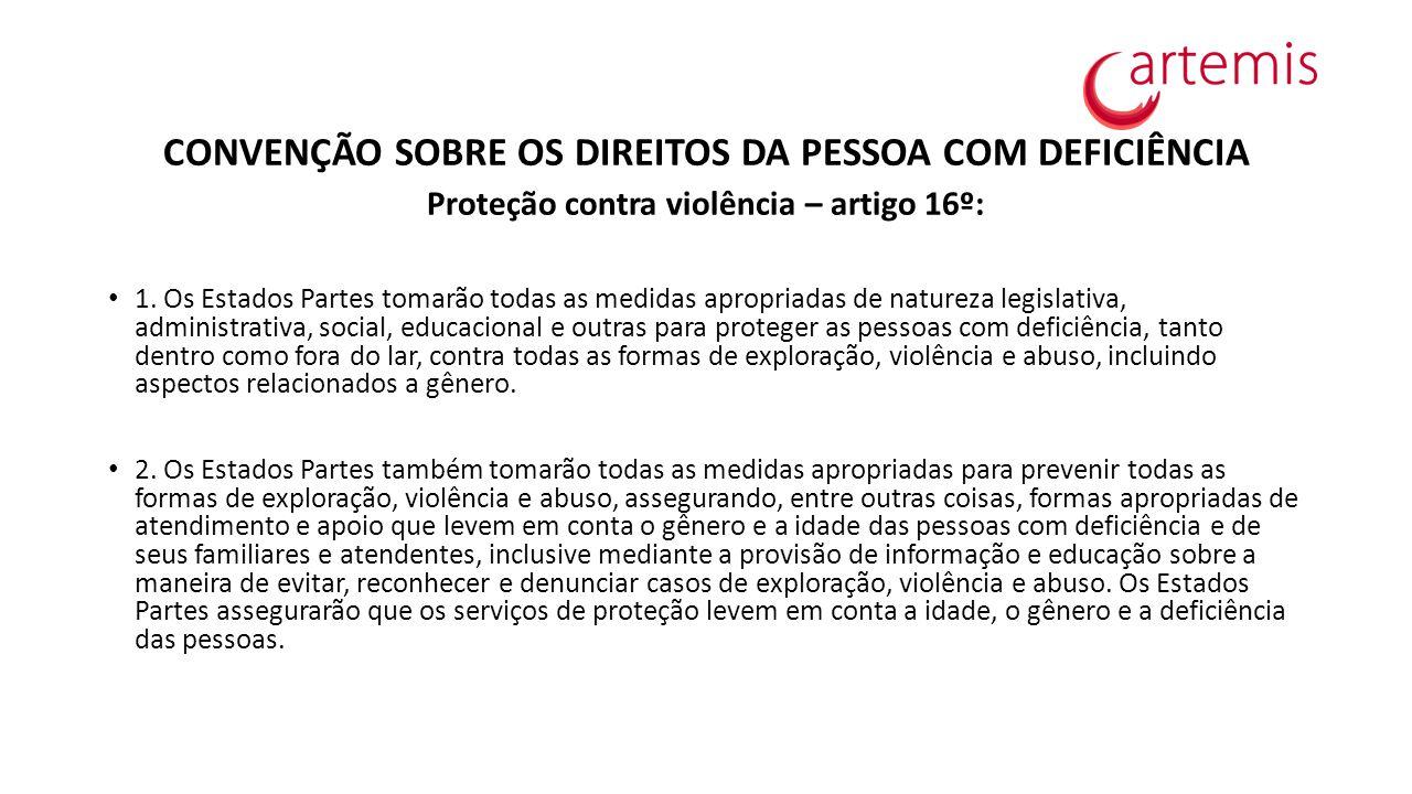 CONVENÇÃO SOBRE OS DIREITOS DA PESSOA COM DEFICIÊNCIA Proteção contra violência – artigo 16º: 1. Os Estados Partes tomarão todas as medidas apropriada