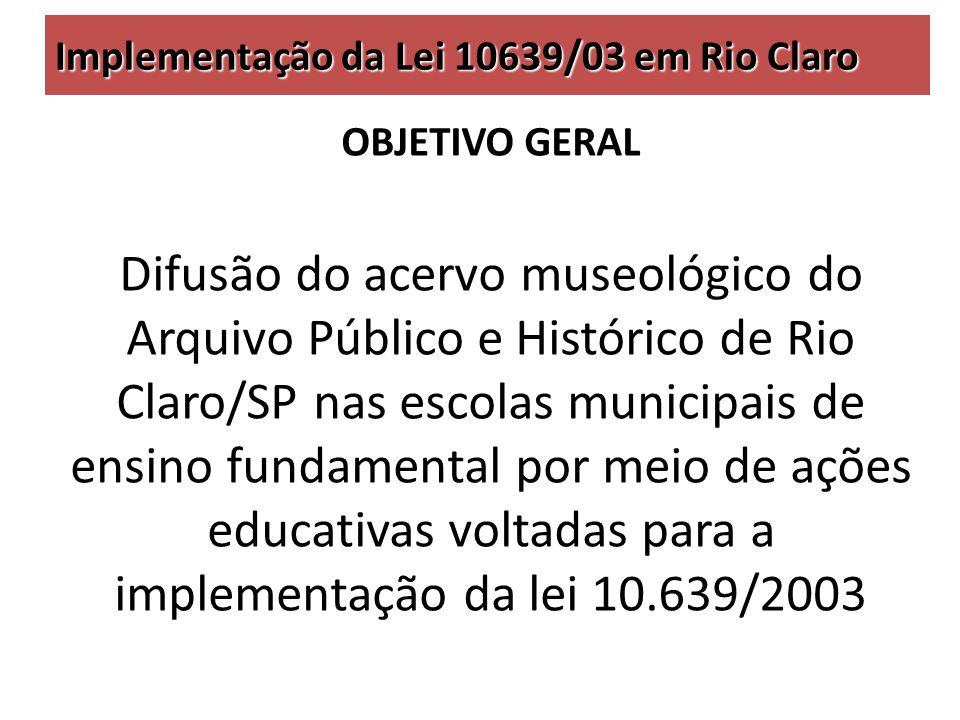 Implementação da Lei 10639/03 em Rio Claro OBJETIVO GERAL Difusão do acervo museológico do Arquivo Público e Histórico de Rio Claro/SP nas escolas municipais de ensino fundamental por meio de ações educativas voltadas para a implementação da lei 10.639/2003