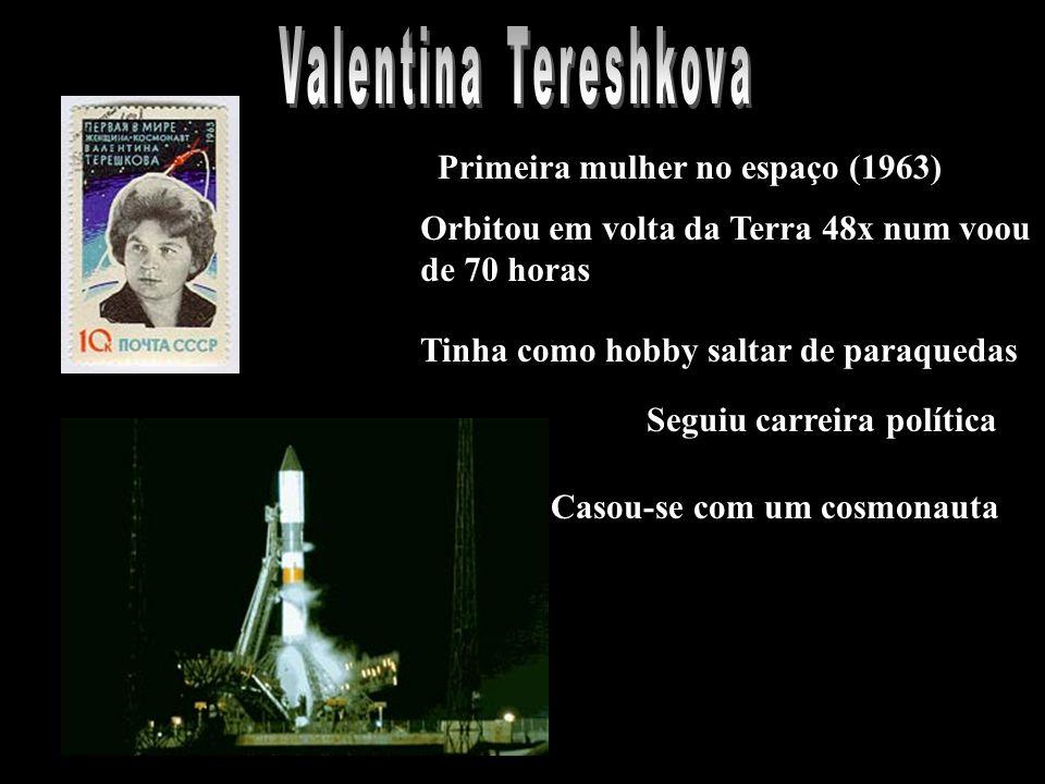 Primeira mulher no espaço (1963) Orbitou em volta da Terra 48x num voou de 70 horas Tinha como hobby saltar de paraquedas Seguiu carreira política Casou-se com um cosmonauta